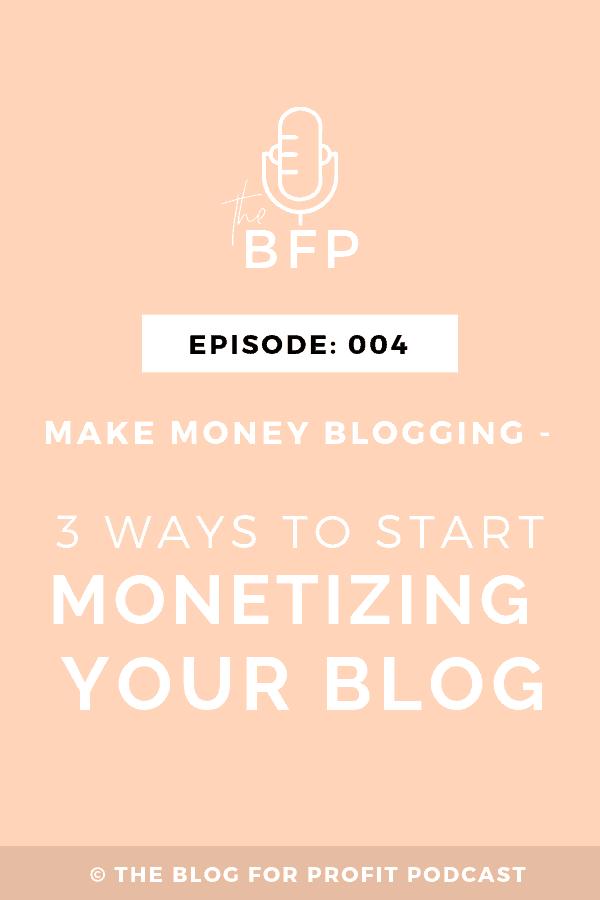 Ep: 004 Make Money Blogging – 3 Ways to Start Monetizing Your Blog