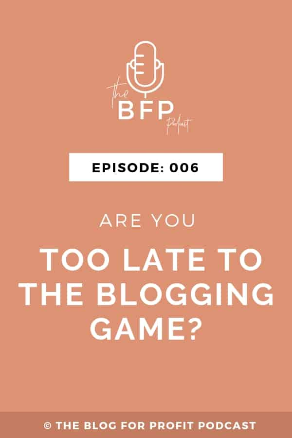Ep: 006 Are You Too Late To The Blogging Game?